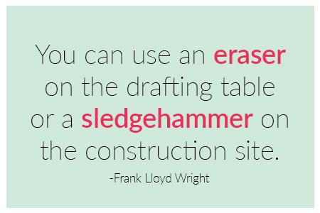 You can use an eraser on the drafting table or a sledgehammer on the construction site quote by Frank Llyod Wright